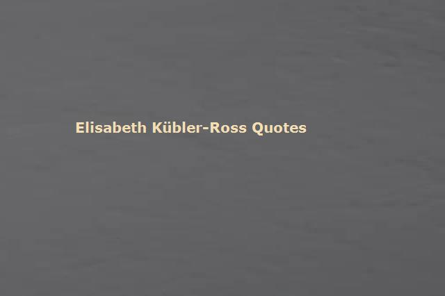 Elisabeth Kübler-Ross Quotes and Sayings | Famous Quotes by ...