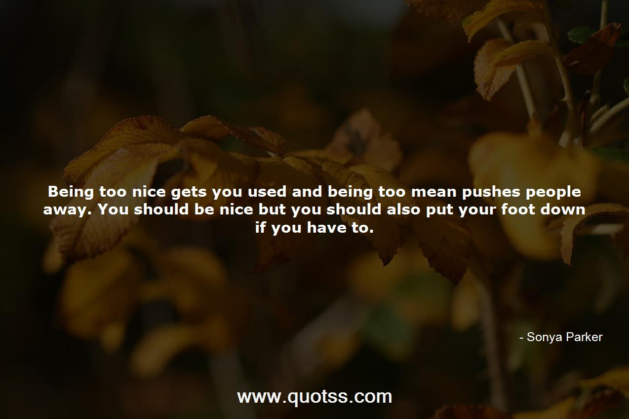 Being too nice gets you used and being too mean pushes ...