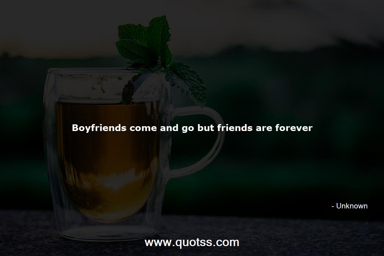 Boyfriends come and go but friends are forever -Unknown ...