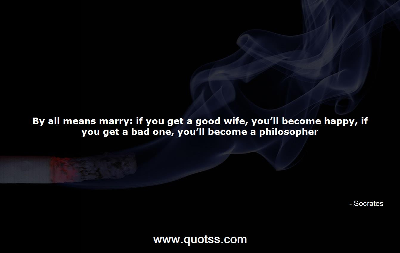 By all means marry: if you get a good wife, you\'ll become ...