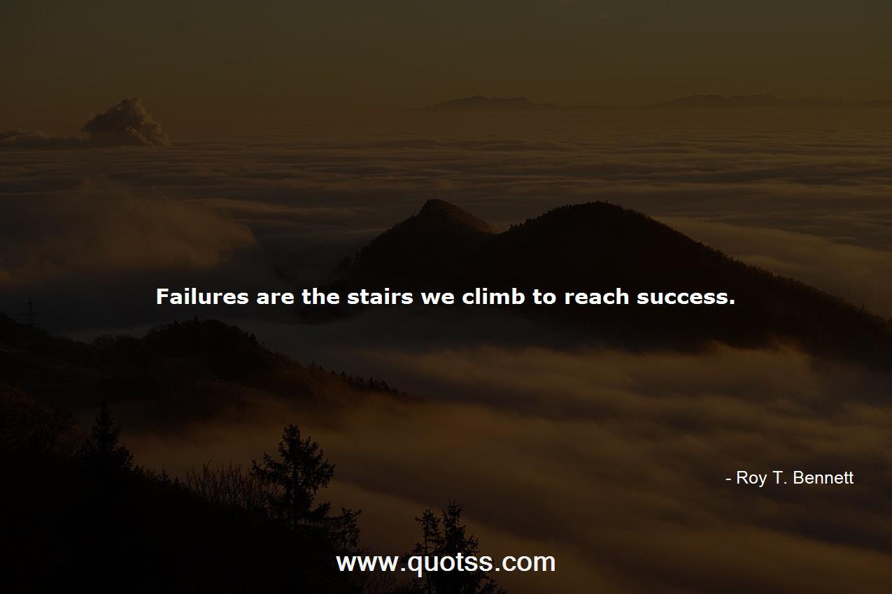 Failures Are The Stairs We Climb To Reach Success Roy T Bennett