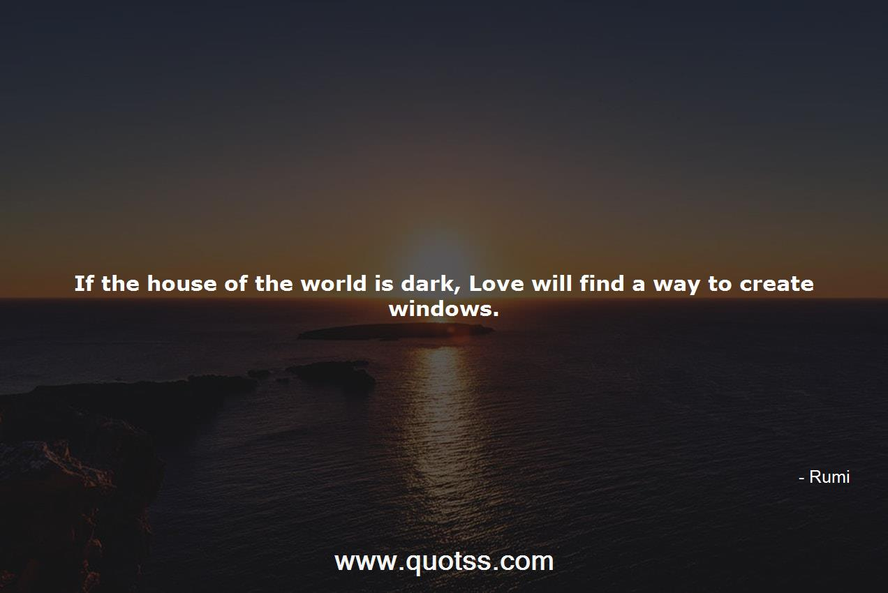 If the house of the world is dark, Love will find a way to ...
