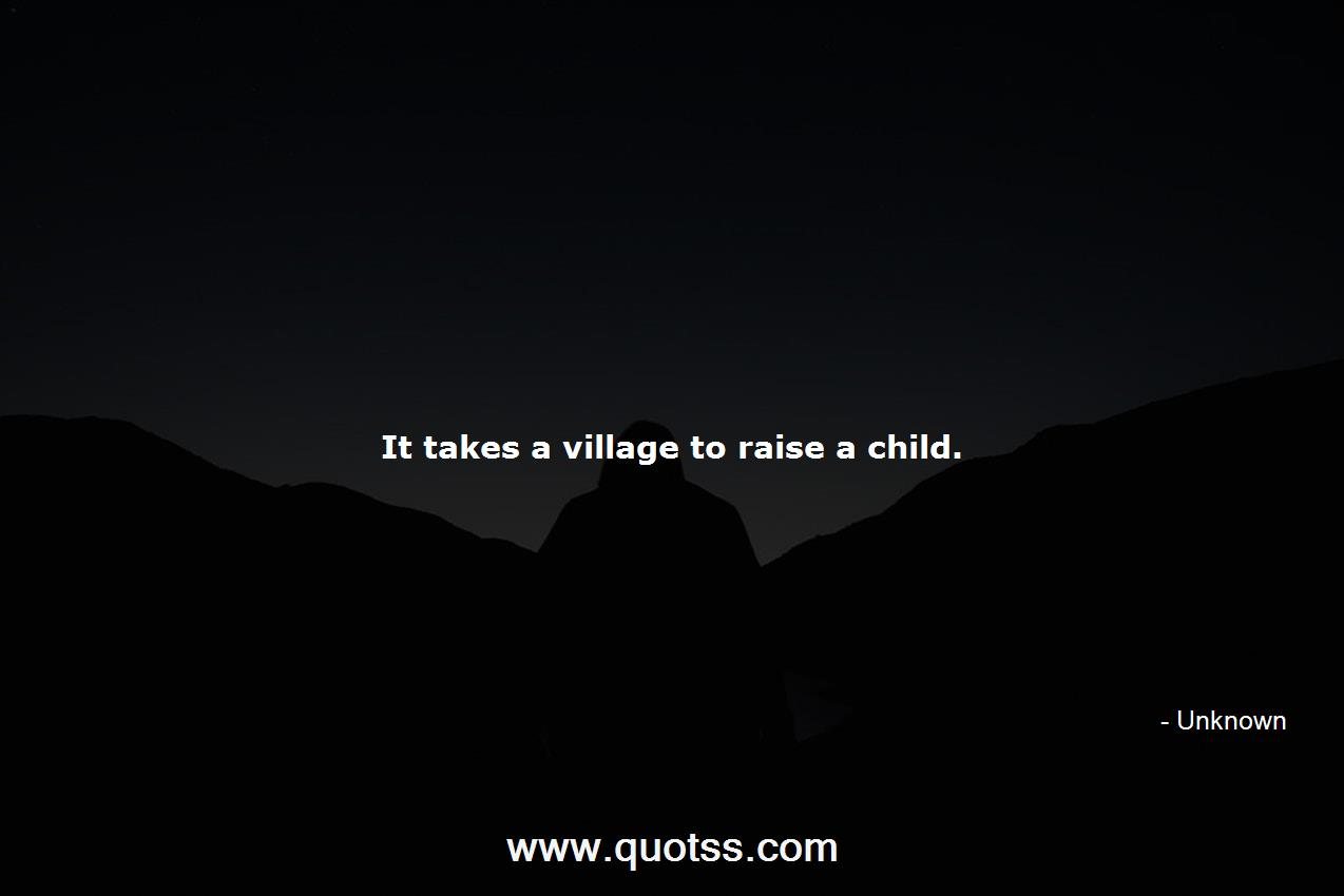 It Takes A Village Quote | It Takes A Village To Raise A Child Unknown Unknown Quotes