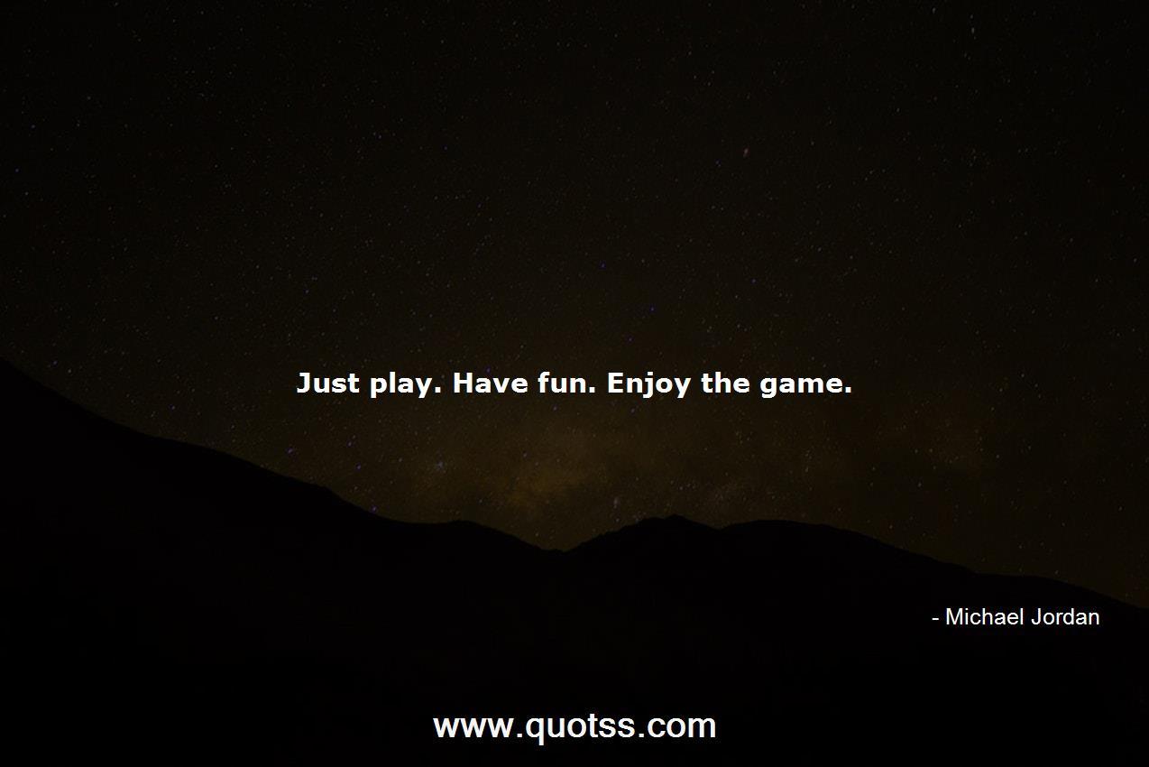 Just play. Have fun. Enjoy the game.-Michael Jordan ...