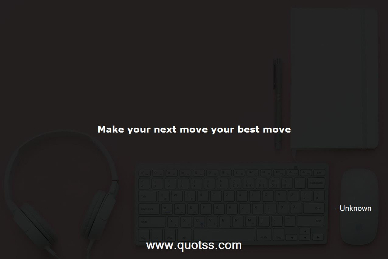 Make Your Next Move Your Best Move Unknown Unknown Quotes
