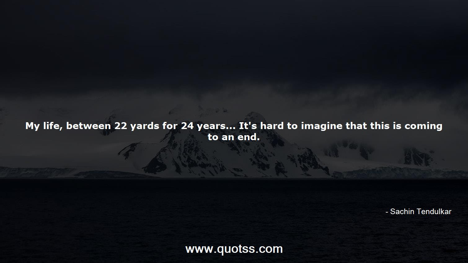 My life, between 22 yards for 24 years... It\'s hard to ...