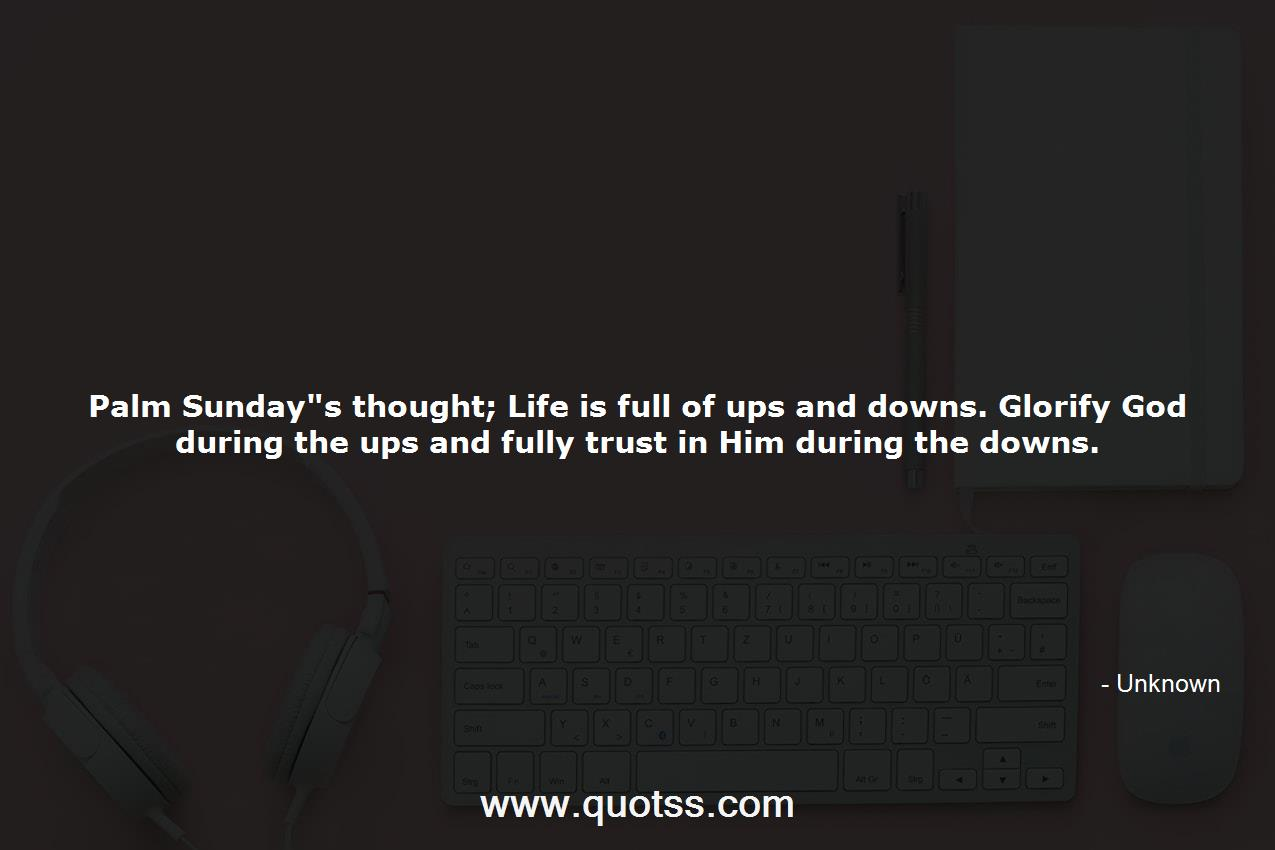 Palm Sunday S Thought Life Is Full Of Ups And Downs Glorify God Duri Unknown Unknown Quotes