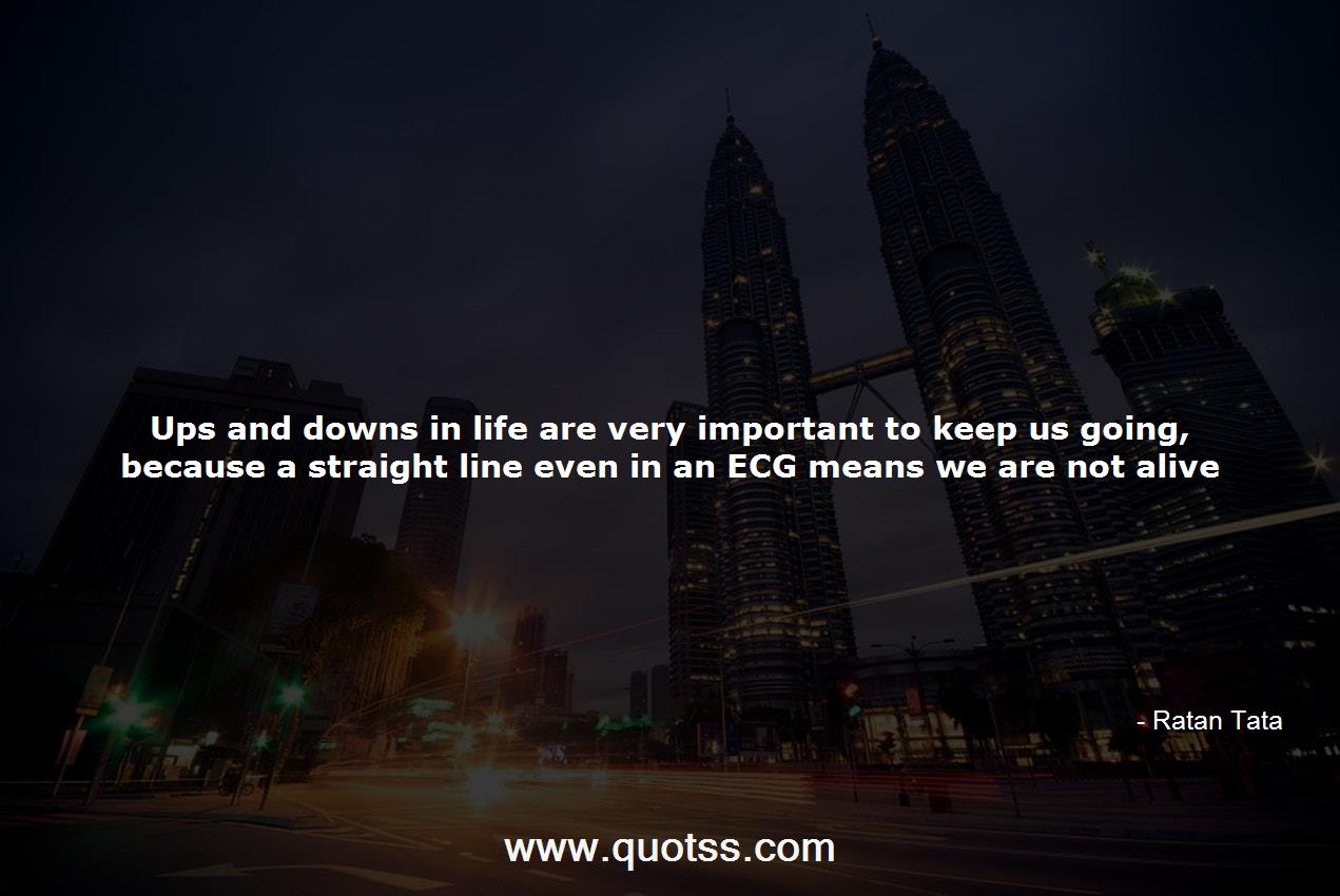 Ups And Downs In Life Are Very Important To Keep Us Going Because A S Ratan Tata Ratan Tata Quotes